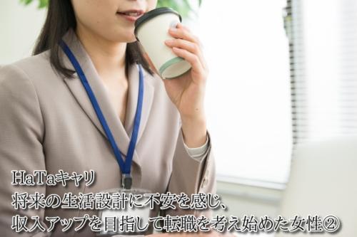 HaTaキャリ 将来の生活設計に不安を感じ、収入アップを目指して転職を考え始めた女性②